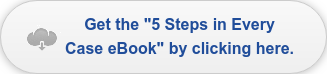 "Get the ""5 Steps in Every Case eBook"" by clicking here."